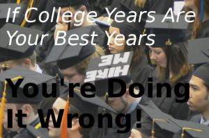 If College Years Are Your Best Years You're Doing It Wrong