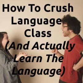 How To Crush Language Classes (And Actually Learn The Language)