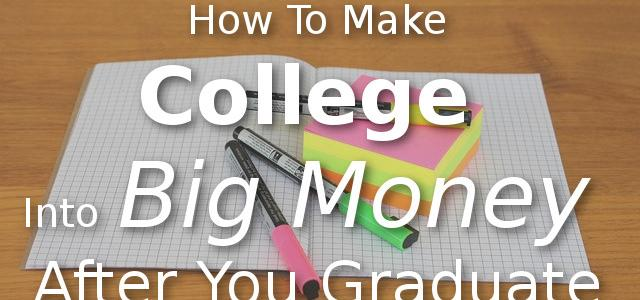 How To Make College Into Big Money After You Graduate