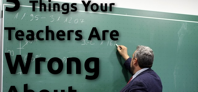 5 Things Your Teachers Are Wrong About